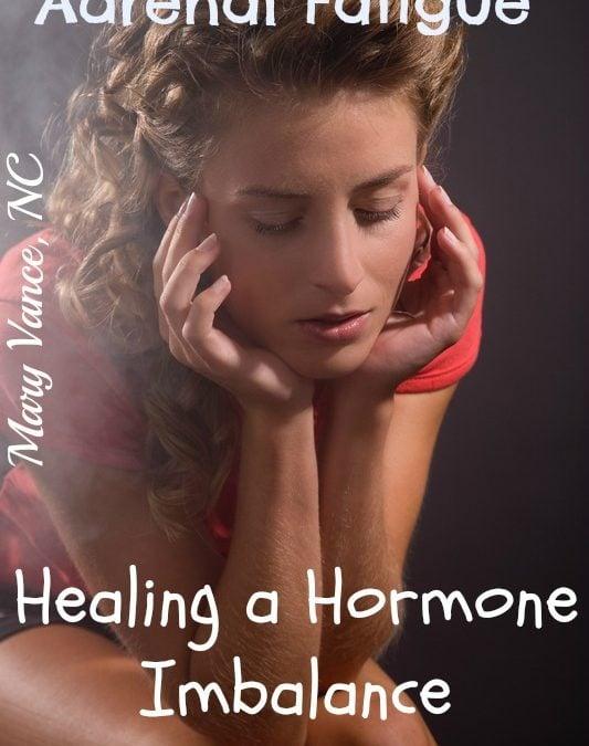 Adrenal Fatigue: Healing a Hormone Imbalance