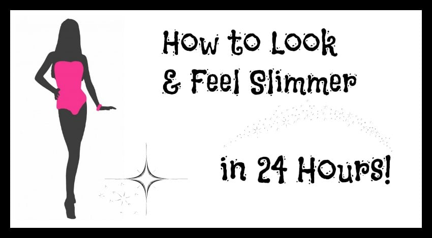 How to Look and Feel Slimmer in 24 Hours
